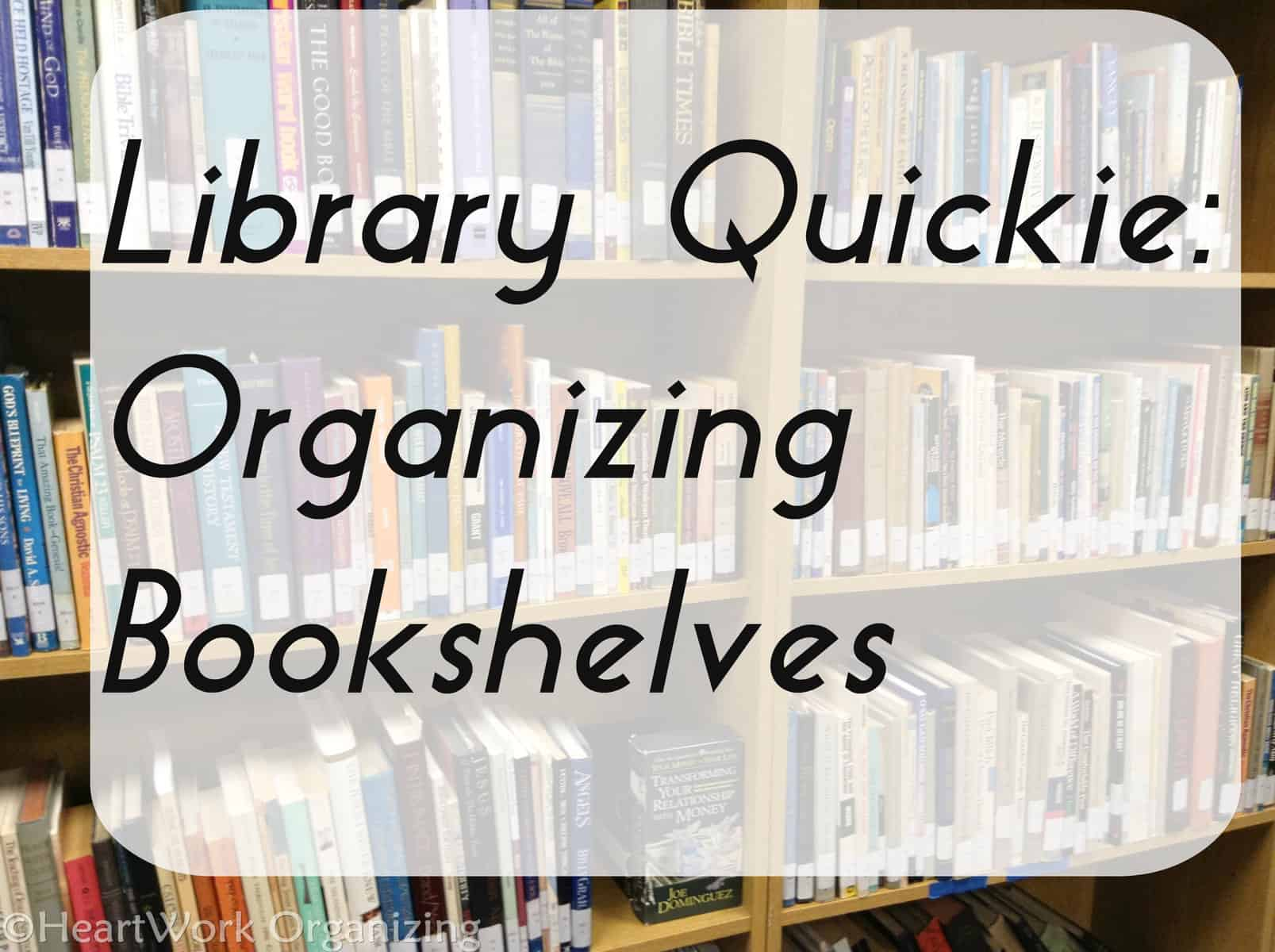 Library Quickie: Organizing Bookshelves | HeartWork Organizing, Tips ...