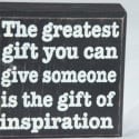 The Greatest Gift You Can Give Someone is the Gift of Inspiration