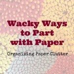 Wacky Ways to Part from Paper and Get Organized