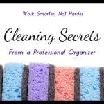 Work Smarter, not Harder. Cleaning Secrets from a Professional Organizer