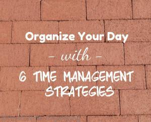 Read more about the article Organize Your Day with 6 Time Management Strategies