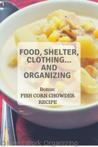 Read more about the article Food, Shelter, Clothing…and Organizing (Bonus Fish Corn Chowder Recipe)